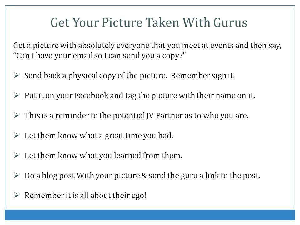 Get Your Picture Taken With Gurus Get a picture with absolutely everyone that you meet at events and then say, Can I have your email so I can send you a copy.