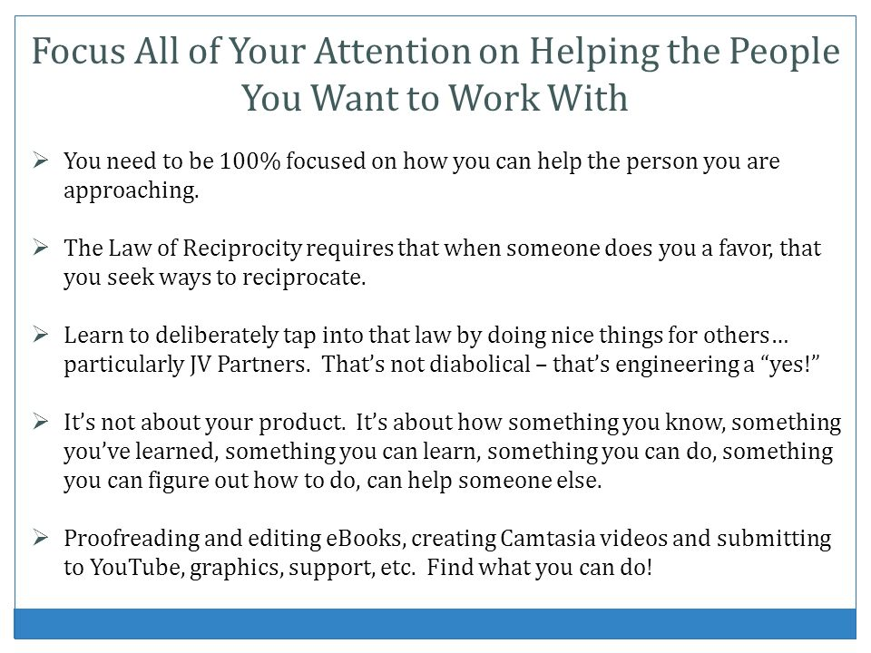 Focus All of Your Attention on Helping the People You Want to Work With You need to be 100% focused on how you can help the person you are approaching.