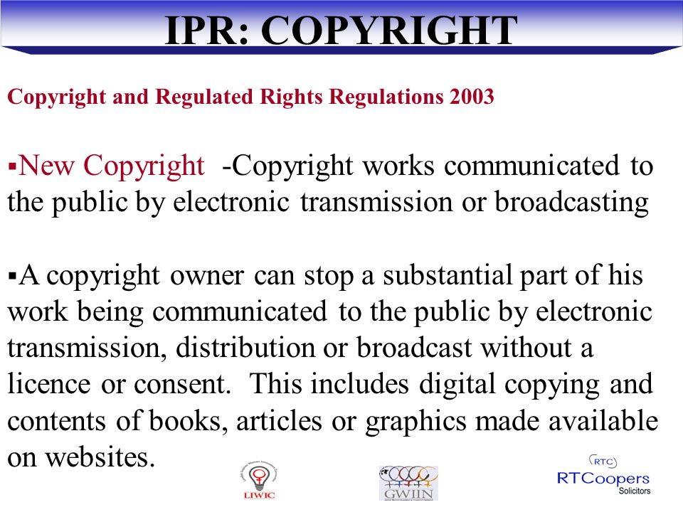 IPR: COPYRIGHT Bundles of rights - to reproduce, rent, broadcast or to stop parties exploiting work Literary work- books, articles, drawings, digital works, computer program Musical work – music Artistic work – sculpture, photograph Computer generated – computer program No system of registration- protected as soon as created and recorded
