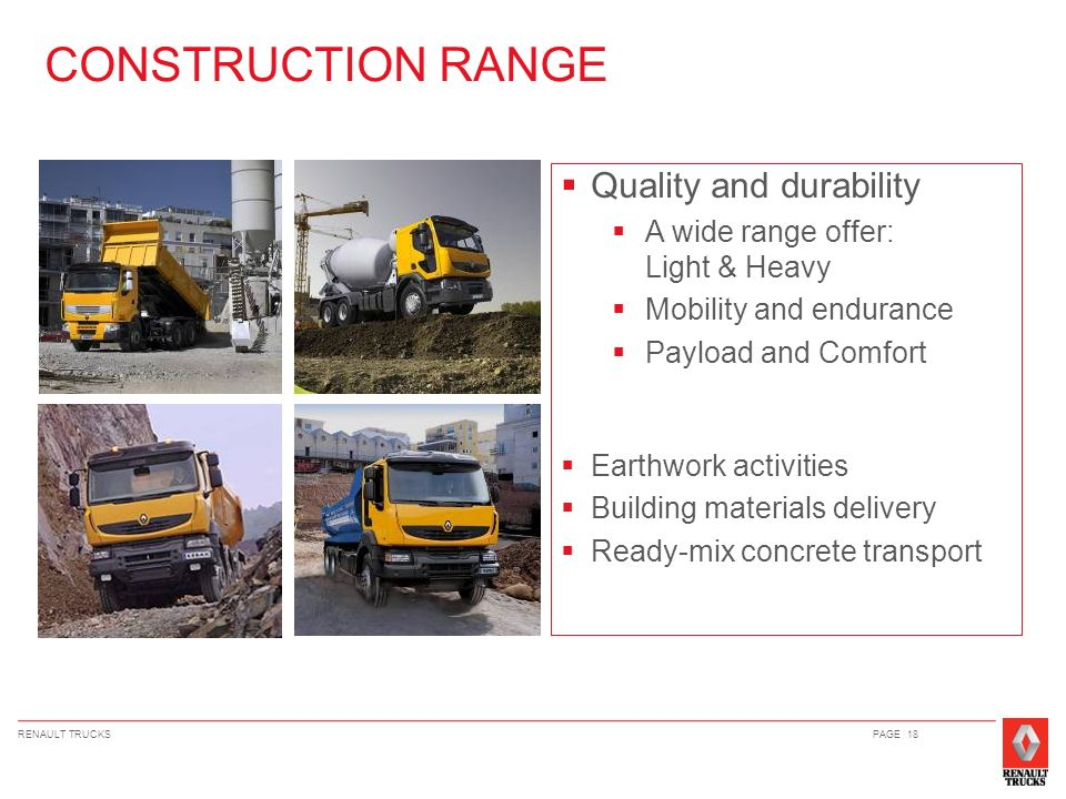 RENAULT TRUCKSPAGE 18 Quality and durability A wide range offer: Light & Heavy Mobility and endurance Payload and Comfort Earthwork activities Buildin