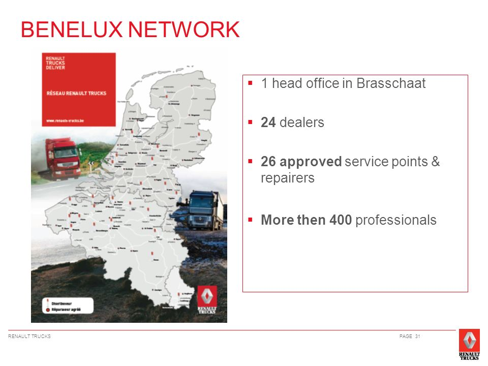 RENAULT TRUCKSPAGE 31 1 head office in Brasschaat 24 dealers 26 approved service points & repairers More then 400 professionals BENELUX NETWORK