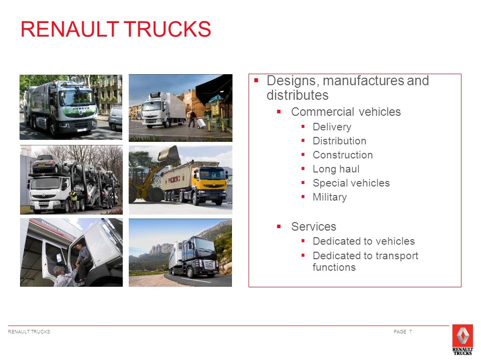 RENAULT TRUCKSPAGE 7 Designs, manufactures and distributes Commercial vehicles Delivery Distribution Construction Long haul Special vehicles Military