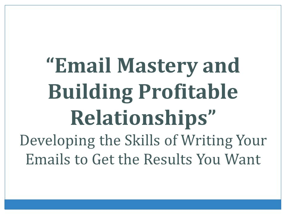 Email Mastery and Building Profitable Relationships Developing the Skills of Writing Your Emails to Get the Results You Want