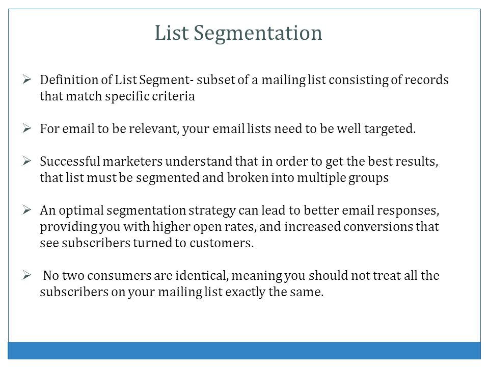List Segmentation Definition of List Segment- subset of a mailing list consisting of records that match specific criteria For email to be relevant, yo