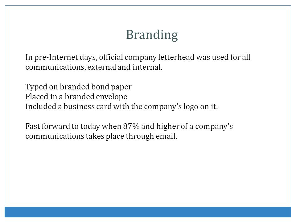 Branding In pre-Internet days, official company letterhead was used for all communications, external and internal. Typed on branded bond paper Placed