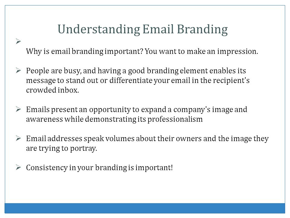 Understanding Email Branding Why is email branding important? You want to make an impression. People are busy, and having a good branding element enab