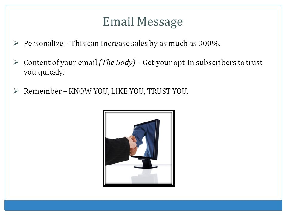 Email Message Personalize – This can increase sales by as much as 300%. Content of your email (The Body) – Get your opt-in subscribers to trust you qu