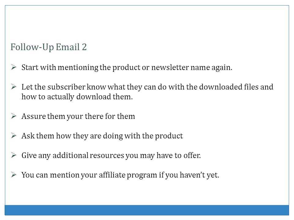 Follow-Up Email 2 Start with mentioning the product or newsletter name again. Let the subscriber know what they can do with the downloaded files and h
