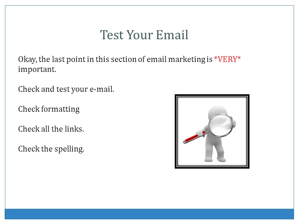Okay, the last point in this section of email marketing is *VERY* important. Check and test your e-mail. Check formatting Check all the links. Check t