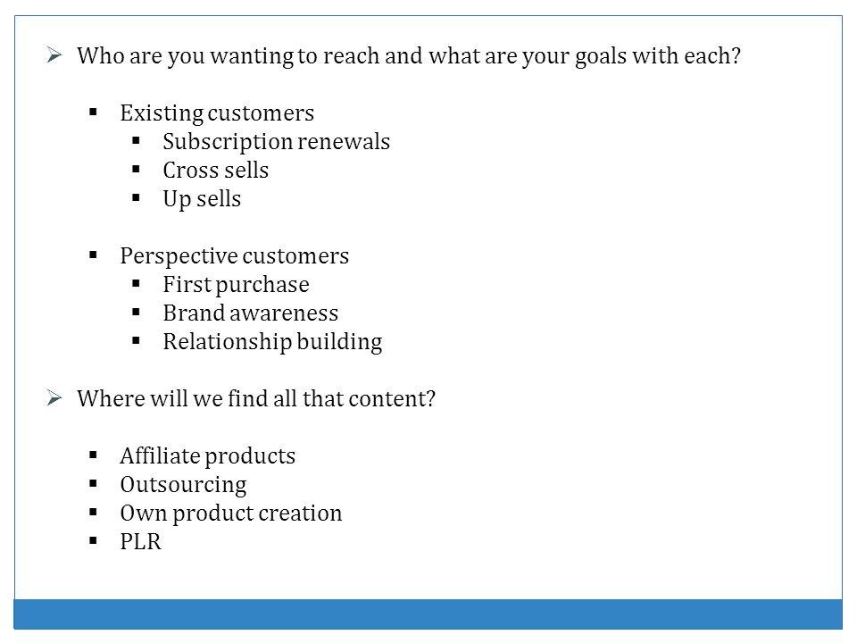 Who are you wanting to reach and what are your goals with each? Existing customers Subscription renewals Cross sells Up sells Perspective customers Fi