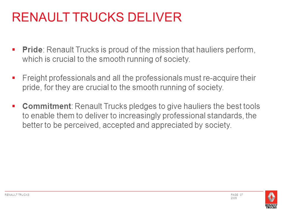 RENAULT TRUCKSPAGE 37 2009 Pride: Renault Trucks is proud of the mission that hauliers perform, which is crucial to the smooth running of society.