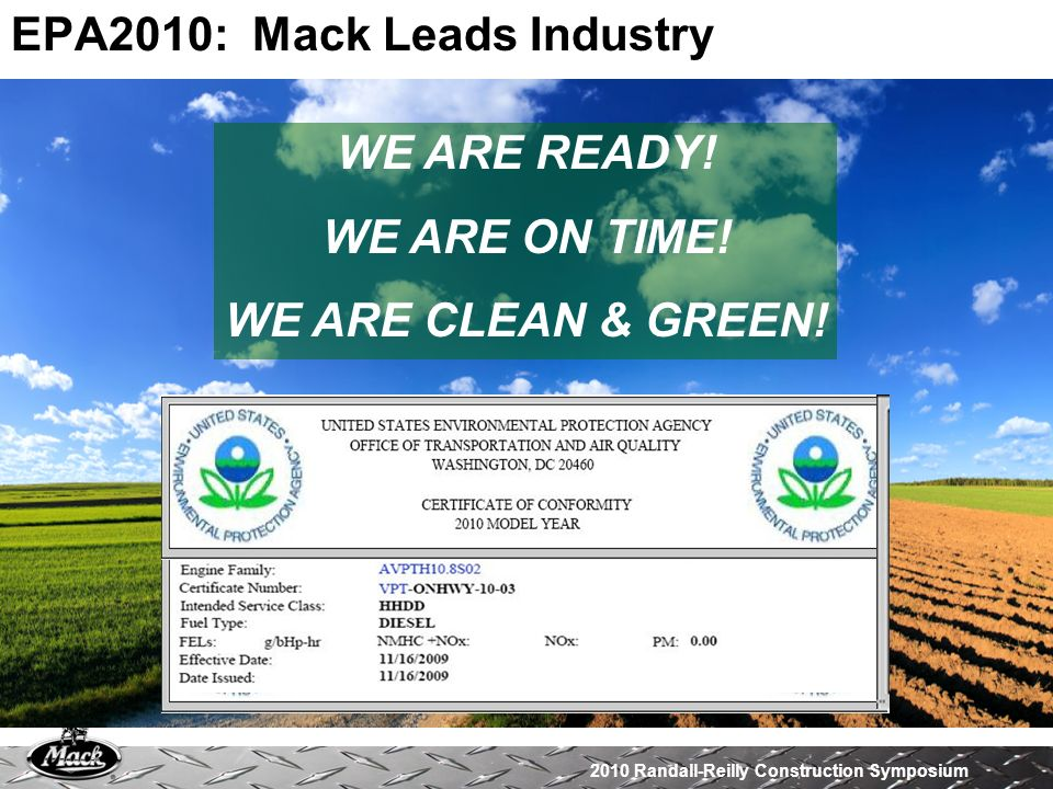 EPA2010: Mack Leads Industry WE ARE READY! WE ARE ON TIME! WE ARE CLEAN & GREEN!