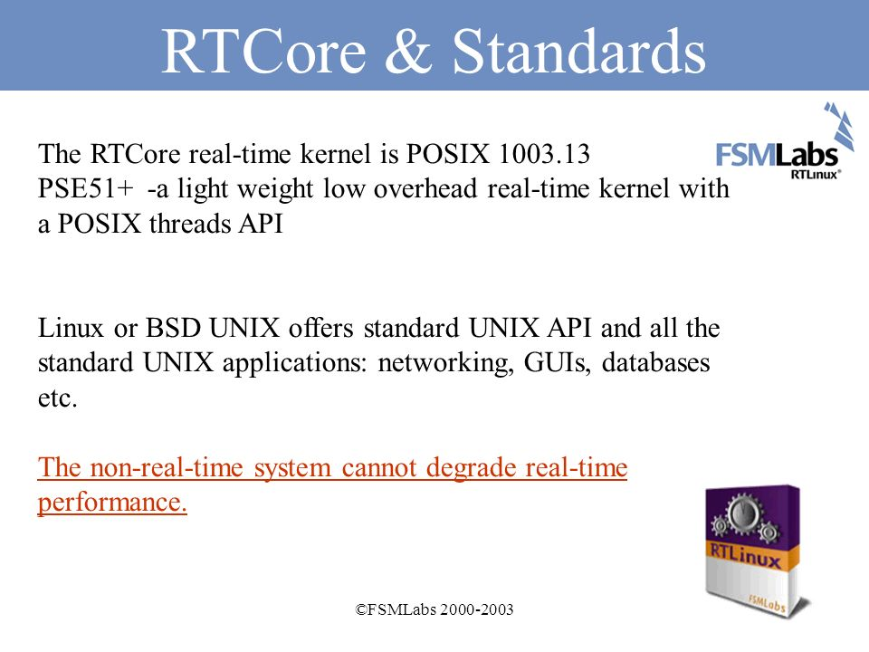 ©FSMLabs 2000-2003 RTCore RTCore is a hard real-time operating system that runs a non-real-time operating system as a pre-emptible task.