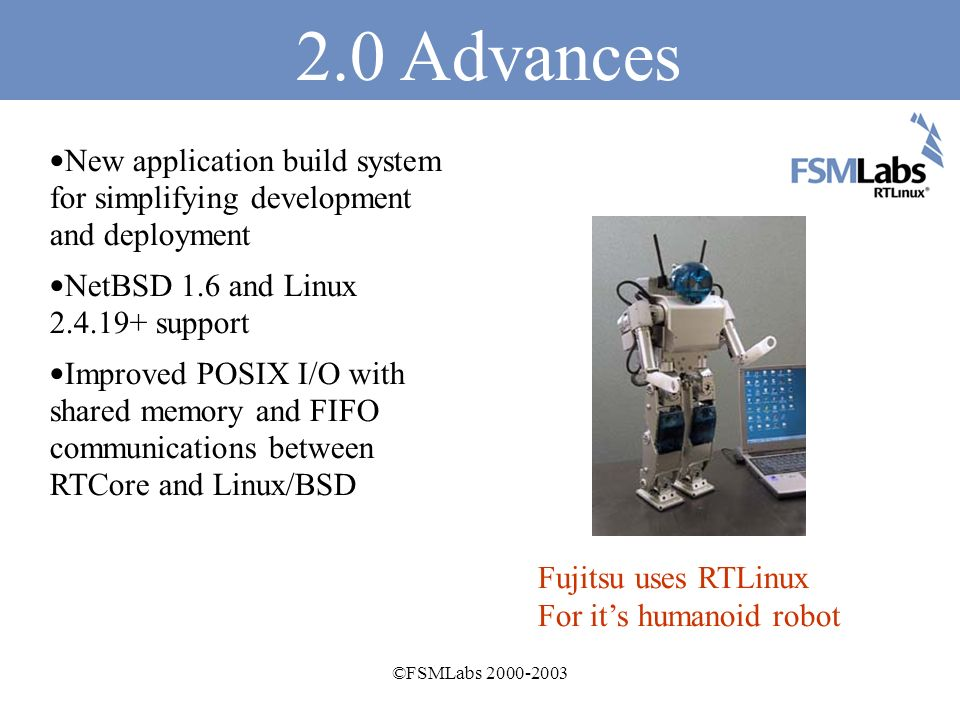 ©FSMLabs 2000-2003 FSMLabs 2.0 products hard real-time components RTCore Hard real-time kernel RTLinuxPro RTCore + Ruggedized Embedded Linux RTCoreBSD LNet real-time Networking Ethernet & 1394 PSDD memory Protected threads in process space Controls Kit XML/RPC Universal interface