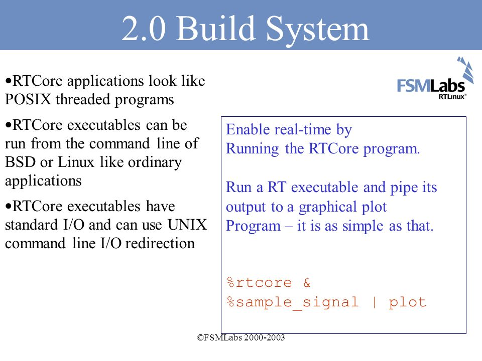 ©FSMLabs 2000-2003 2.0 Advances New application build system for simplifying development and deployment NetBSD 1.6 and Linux 2.4.19+ support Improved POSIX I/O with shared memory and FIFO communications between RTCore and Linux/BSD Fujitsu uses RTLinux For its humanoid robot
