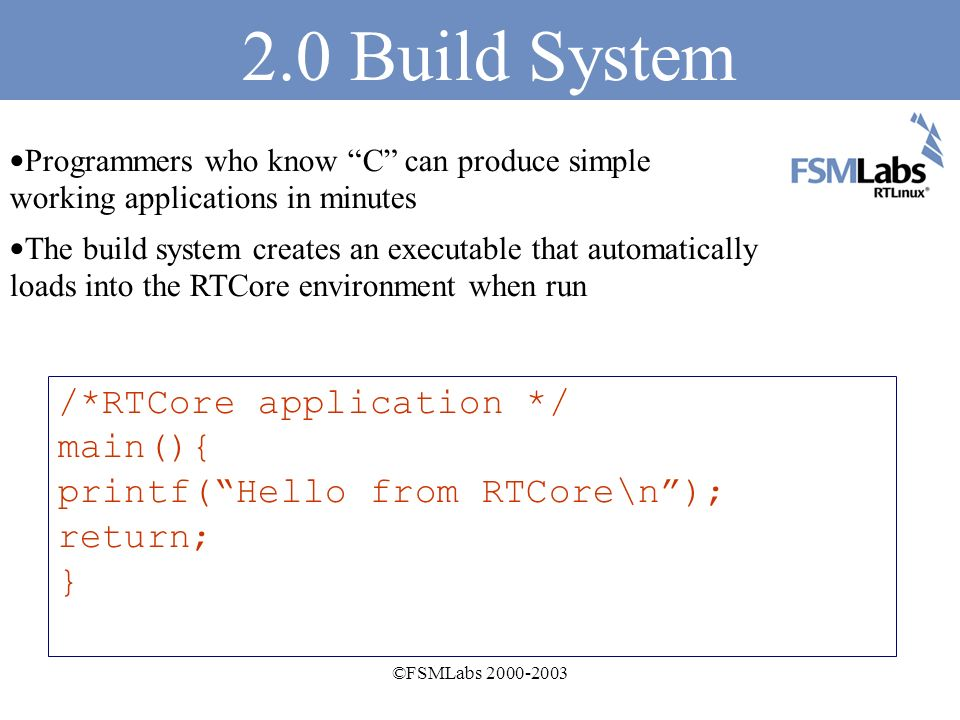 ©FSMLabs 2000-2003 2.0 Build System RTCore applications look like POSIX threaded programs RTCore executables can be run from the command line of BSD or Linux like ordinary applications RTCore executables have standard I/O and can use UNIX command line I/O redirection Enable real-time by Running the RTCore program.