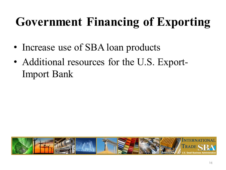 Government Financing of Exporting Increase use of SBA loan products Additional resources for the U.S.
