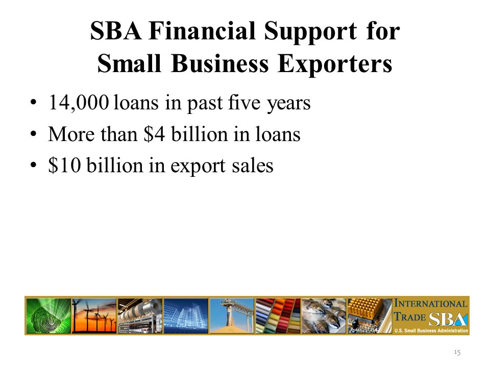 SBA Financial Support for Small Business Exporters 14,000 loans in past five years More than $4 billion in loans $10 billion in export sales 15