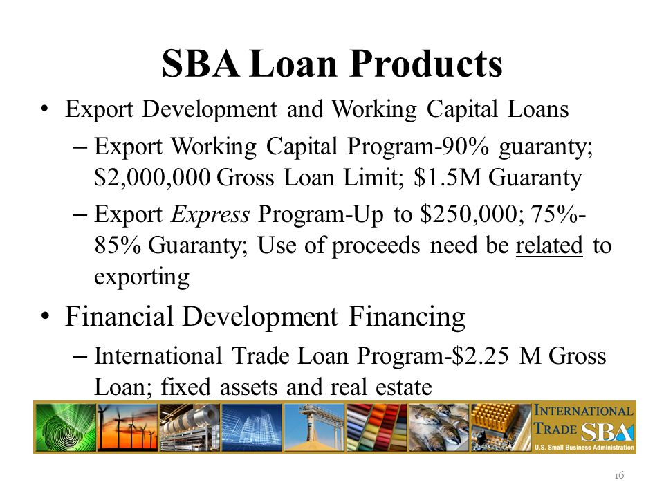 SBA Loan Products Export Development and Working Capital Loans – Export Working Capital Program-90% guaranty; $2,000,000 Gross Loan Limit; $1.5M Guaranty – Export Express Program-Up to $250,000; 75%- 85% Guaranty; Use of proceeds need be related to exporting Financial Development Financing – International Trade Loan Program-$2.25 M Gross Loan; fixed assets and real estate 16