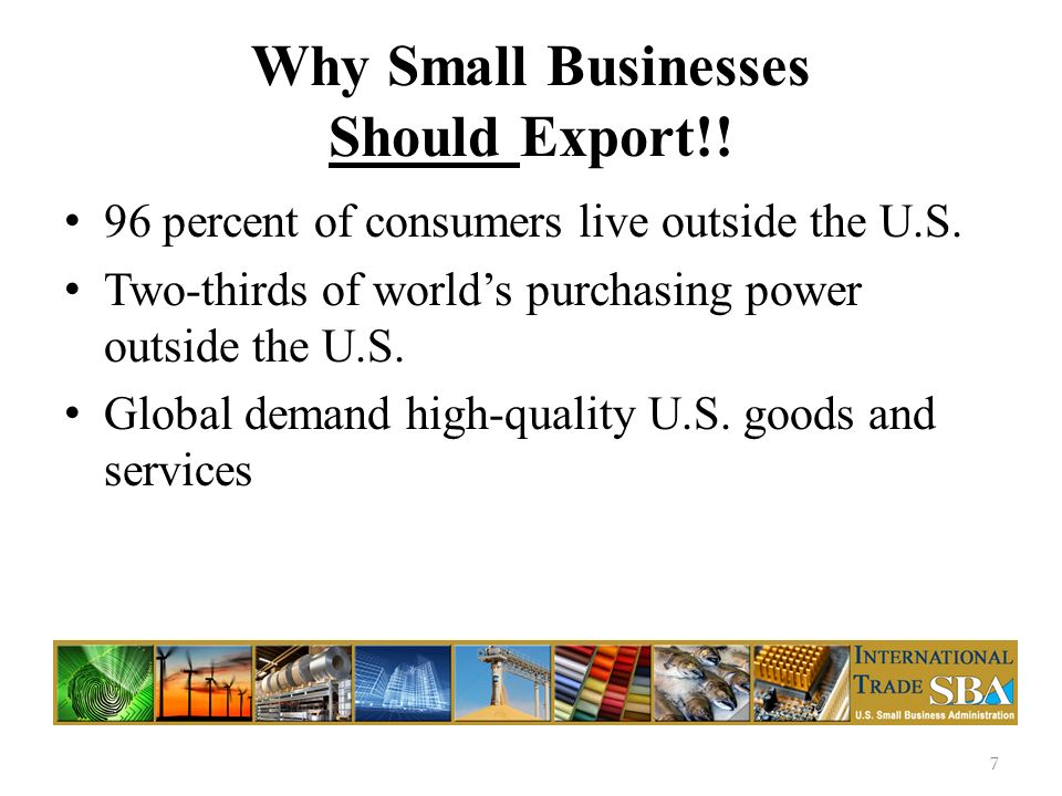 Why Small Businesses Should Export!. 96 percent of consumers live outside the U.S.
