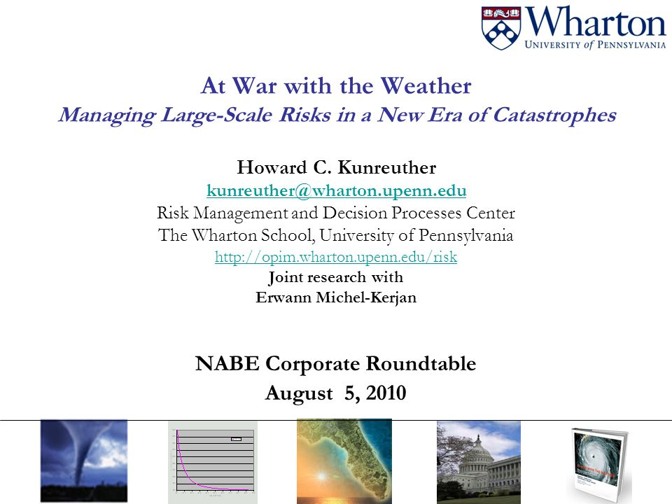 At War with the Weather Managing Large-Scale Risks in a New Era of Catastrophes Howard C. Kunreuther kunreuther@wharton.upenn.edu Risk Management and