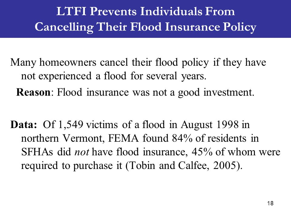 LTFI Prevents Individuals From Cancelling Their Flood Insurance Policy Many homeowners cancel their flood policy if they have not experienced a flood