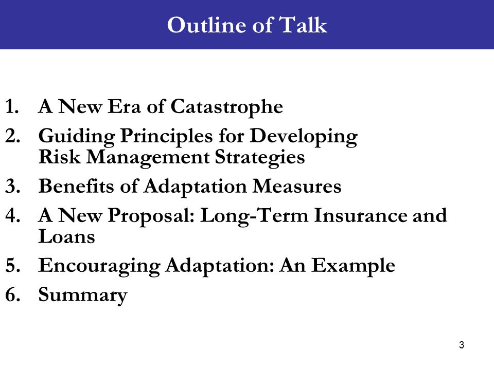 Outline of Talk 1.A New Era of Catastrophe 2.Guiding Principles for Developing Risk Management Strategies 3.Benefits of Adaptation Measures 4.A New Pr