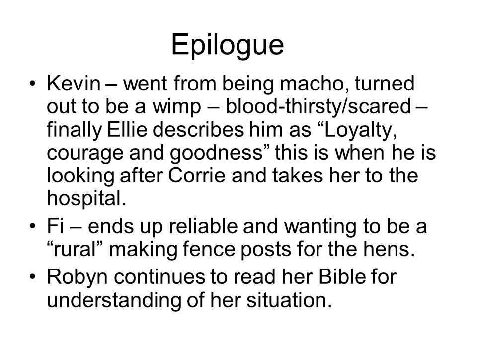 Epilogue Kevin – went from being macho, turned out to be a wimp – blood-thirsty/scared – finally Ellie describes him as Loyalty, courage and goodness