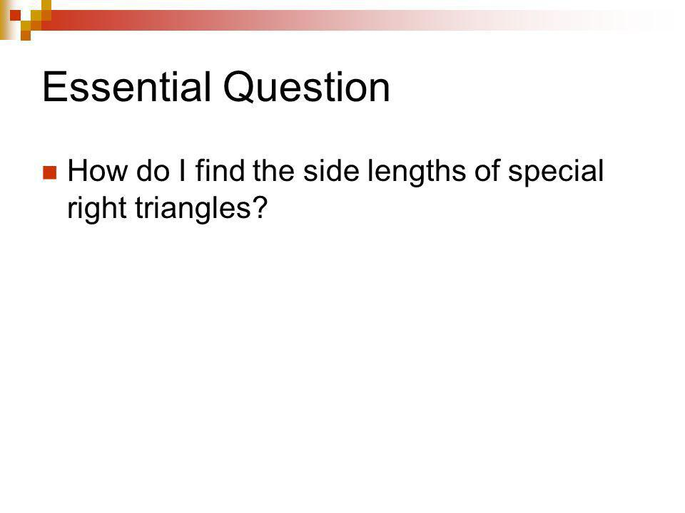 Essential Question How do I find the side lengths of special right triangles?