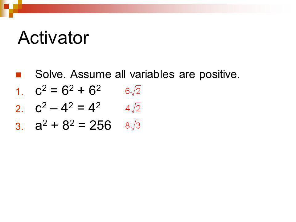 Activator Solve. Assume all variables are positive. 1. c 2 = 6 2 + 6 2 2. c 2 – 4 2 = 4 2 3. a 2 + 8 2 = 256