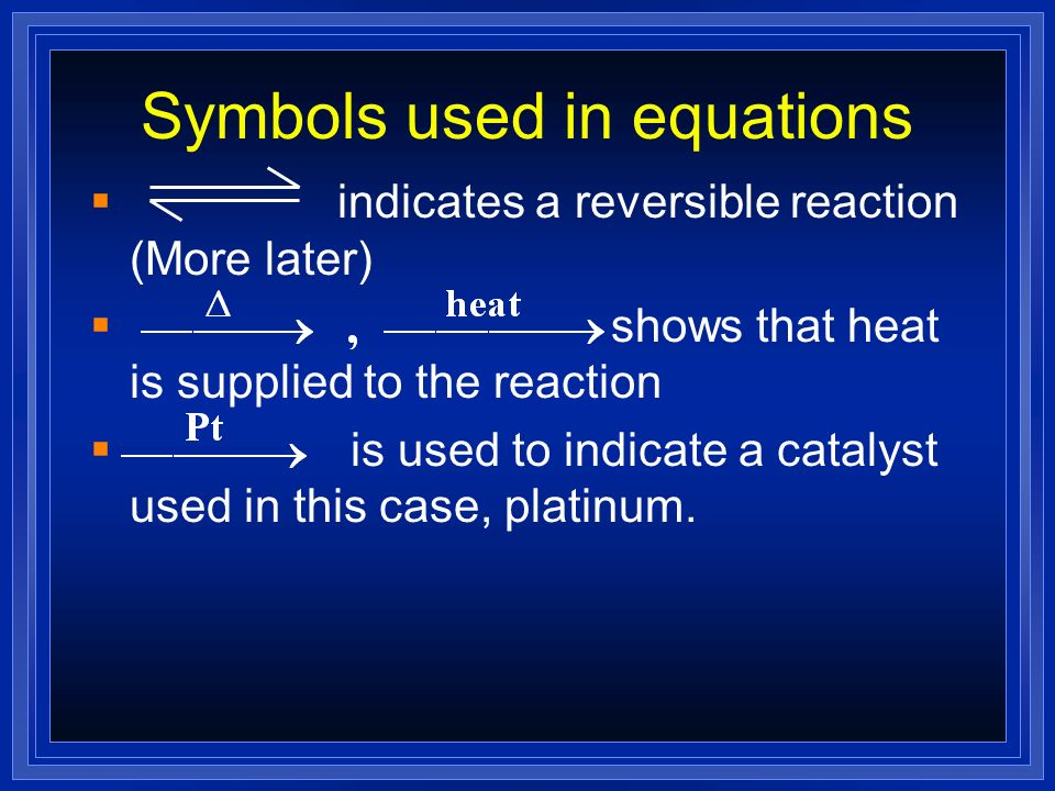 Symbols used in equations indicates a reversible reaction (More later) shows that heat is supplied to the reaction is used to indicate a catalyst used