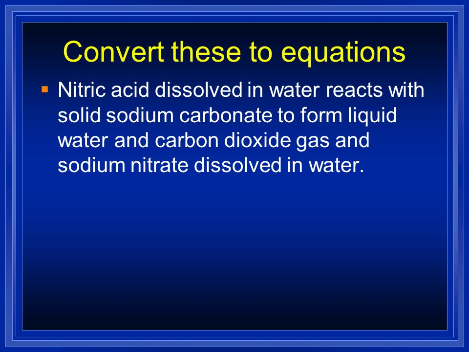 Convert these to equations Nitric acid dissolved in water reacts with solid sodium carbonate to form liquid water and carbon dioxide gas and sodium ni