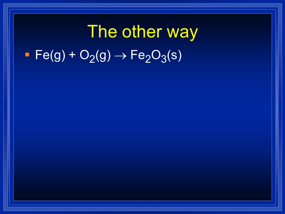 The other way Fe(g) + O 2 (g) Fe 2 O 3 (s)