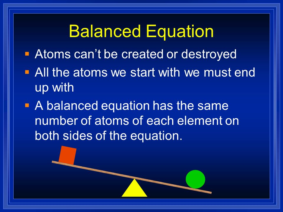 Balanced Equation Atoms cant be created or destroyed All the atoms we start with we must end up with A balanced equation has the same number of atoms
