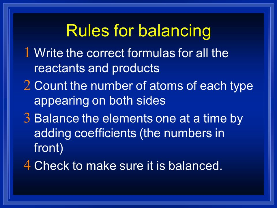 Rules for balancing Write the correct formulas for all the reactants and products Count the number of atoms of each type appearing on both sides Balan