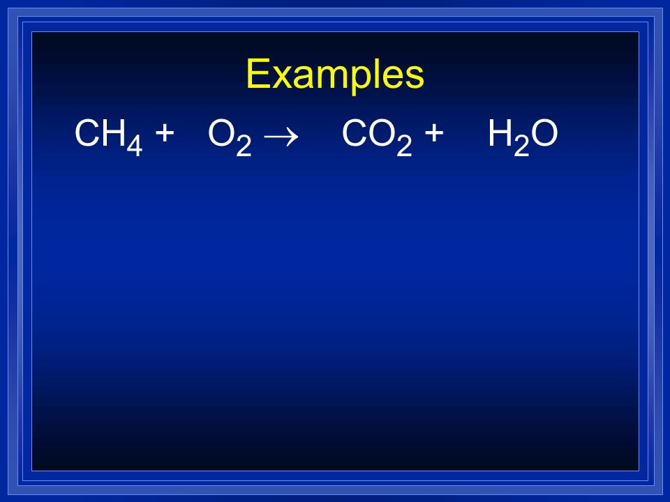 Examples CH 4 + O 2 CO 2 + H 2 O