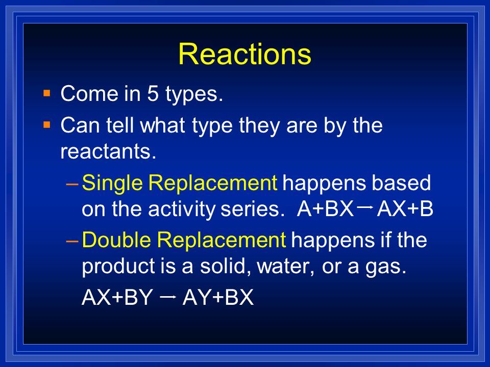 Reactions Come in 5 types. Can tell what type they are by the reactants. –Single Replacement happens based on the activity series. A+BX AX+B –Double R