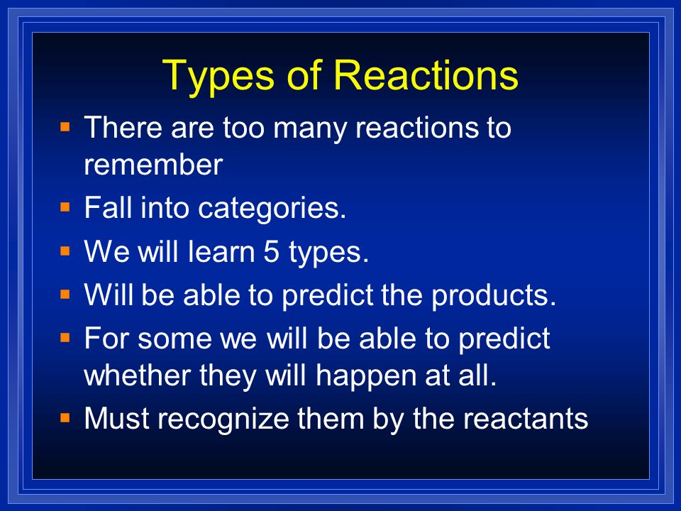 Types of Reactions There are too many reactions to remember Fall into categories. We will learn 5 types. Will be able to predict the products. For som