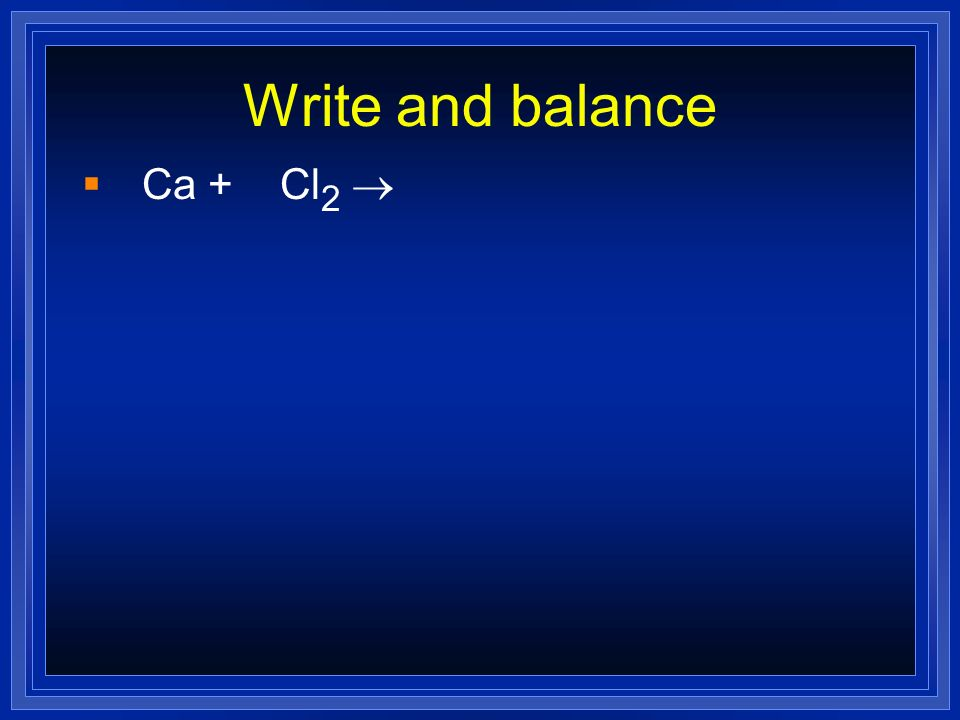 Write and balance Ca + Cl 2