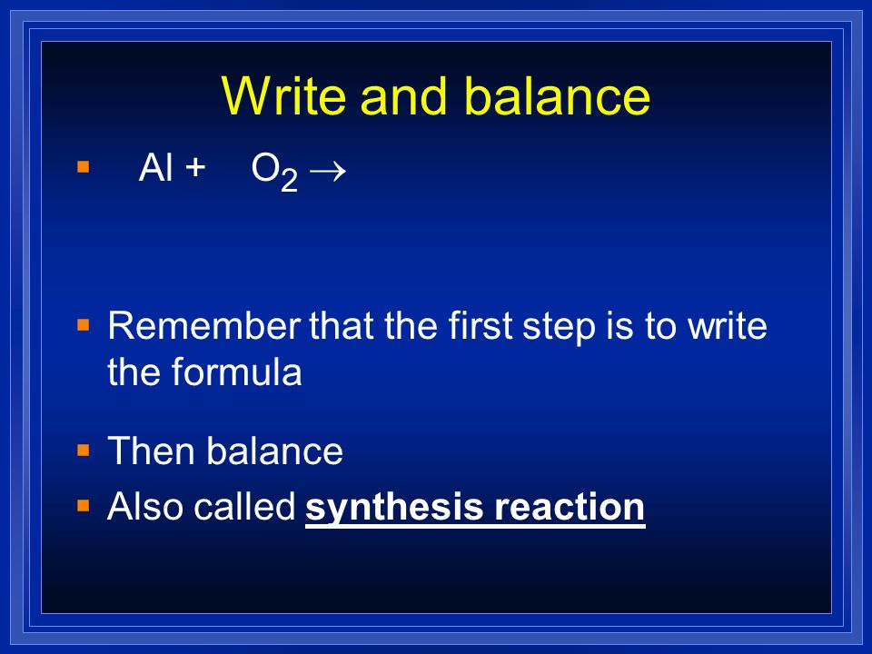 Write and balance Al + O 2 Remember that the first step is to write the formula Then balance Also called synthesis reaction