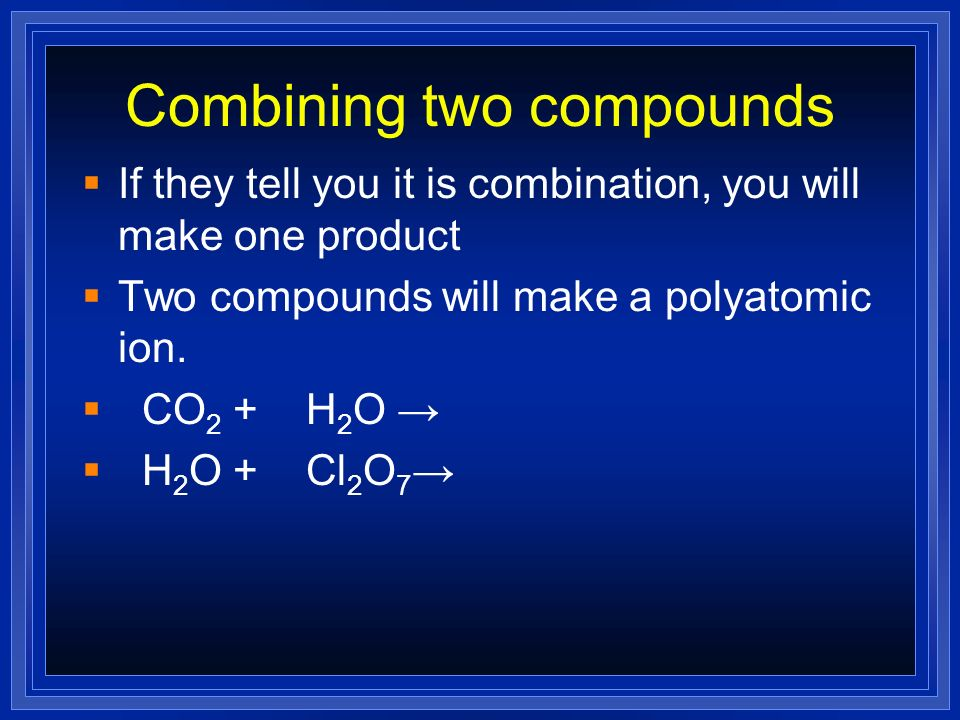 Combining two compounds If they tell you it is combination, you will make one product Two compounds will make a polyatomic ion. CO 2 + H 2 O H 2 O + C