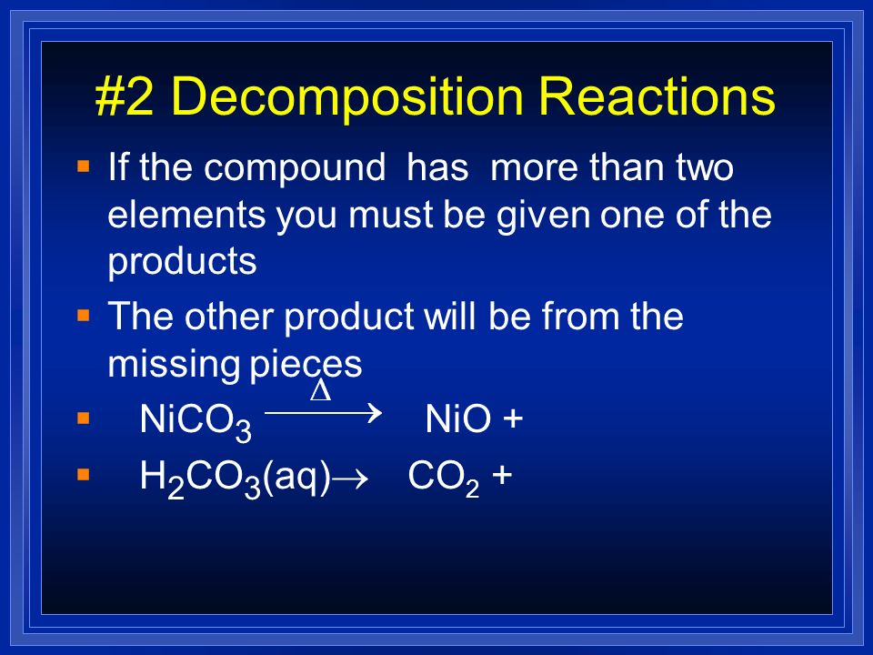 #2 Decomposition Reactions If the compound has more than two elements you must be given one of the products The other product will be from the missing