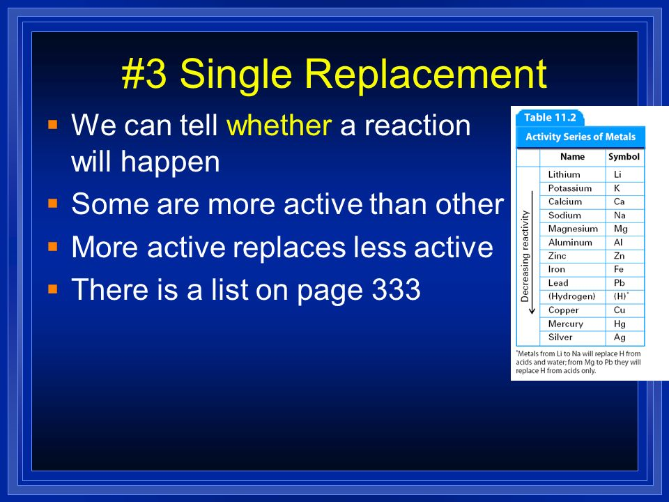 #3 Single Replacement We can tell whether a reaction will happen Some are more active than other More active replaces less active There is a list on p
