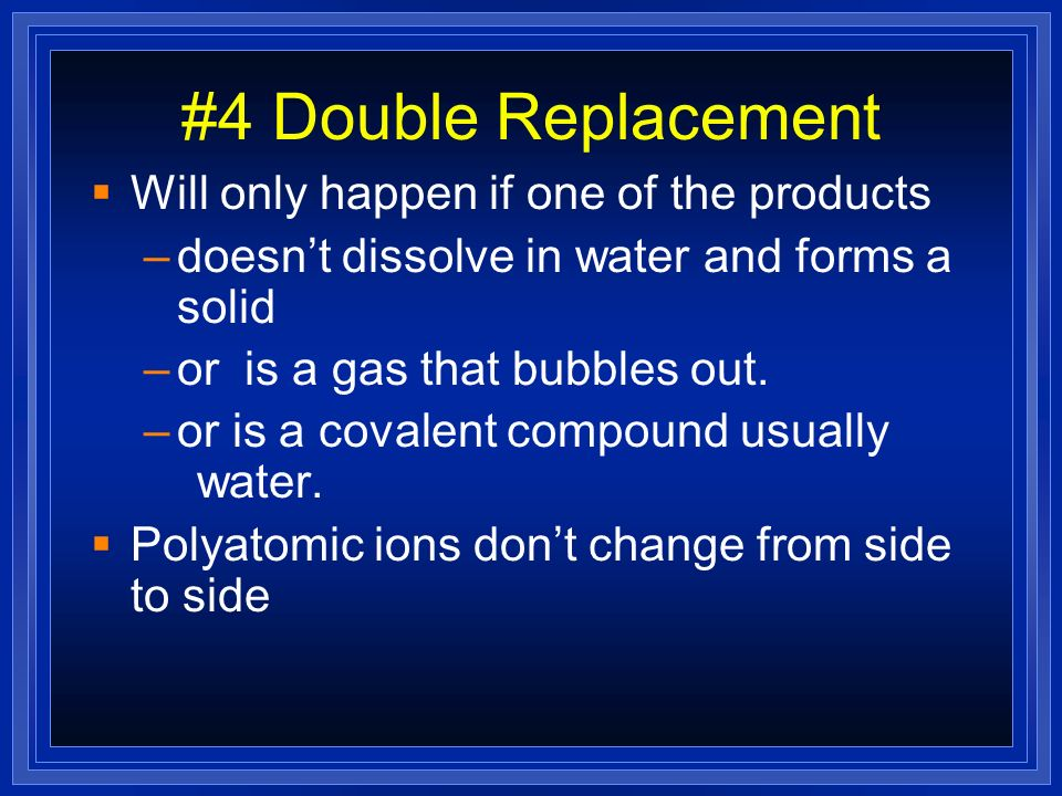 #4 Double Replacement Will only happen if one of the products –doesnt dissolve in water and forms a solid –or is a gas that bubbles out. –or is a cova