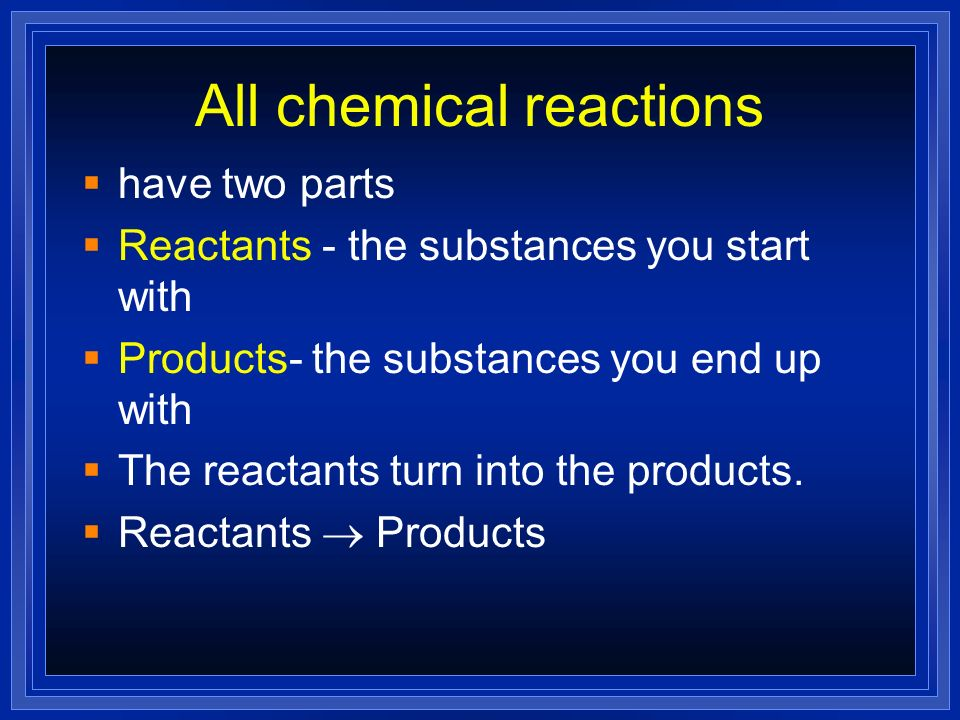 All chemical reactions have two parts Reactants - the substances you start with Products- the substances you end up with The reactants turn into the p