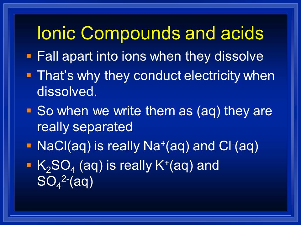 Ionic Compounds and acids Fall apart into ions when they dissolve Thats why they conduct electricity when dissolved. So when we write them as (aq) the