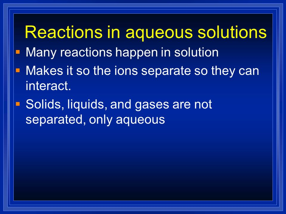 Reactions in aqueous solutions Many reactions happen in solution Makes it so the ions separate so they can interact. Solids, liquids, and gases are no