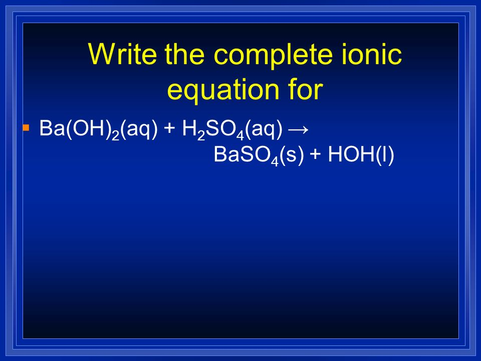 Write the complete ionic equation for Ba(OH) 2 (aq) + H 2 SO 4 (aq) BaSO 4 (s) + HOH(l)