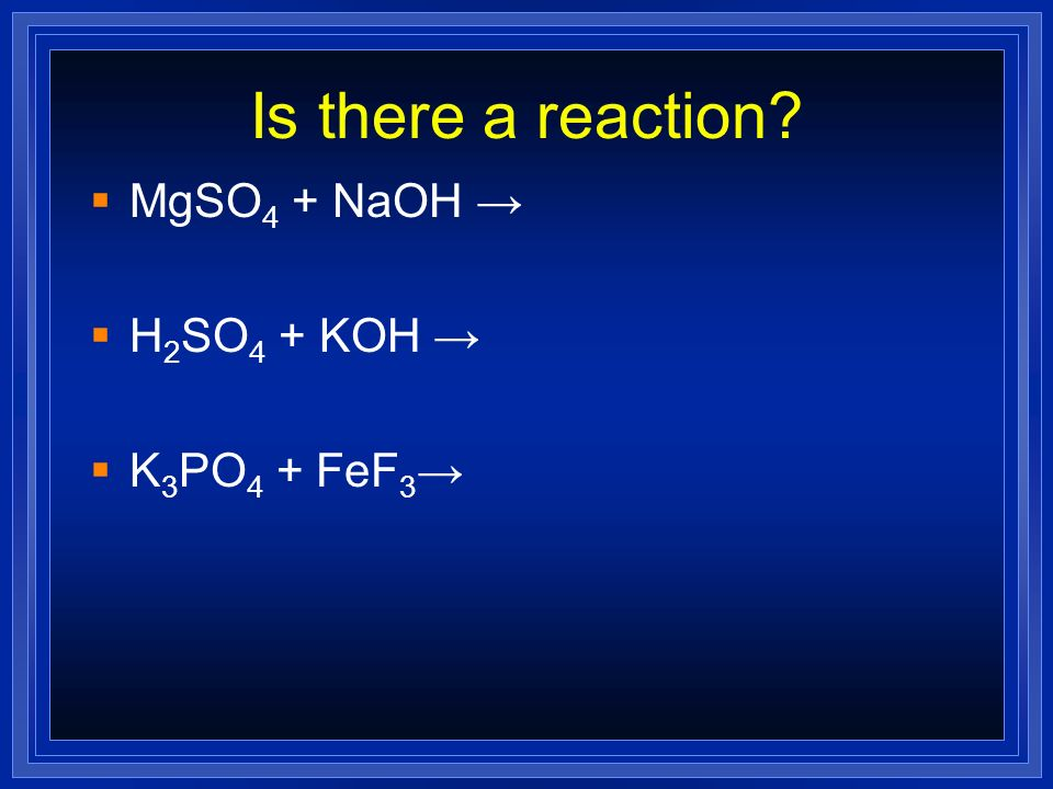 Is there a reaction? MgSO 4 + NaOH H 2 SO 4 + KOH K 3 PO 4 + FeF 3