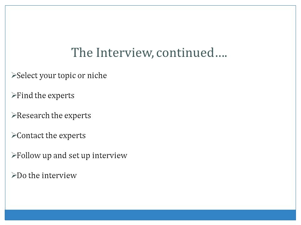 The Interview, continued…. Select your topic or niche Find the experts Research the experts Contact the experts Follow up and set up interview Do the